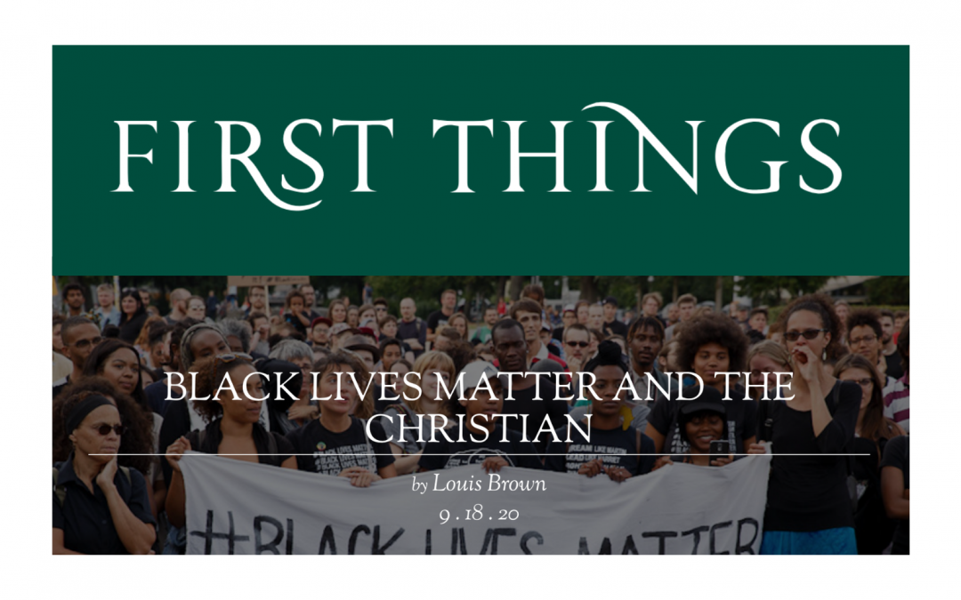 Black Lives Matter and The Christian as featured in First Things Magazine, Written By Louis Brown